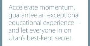 Accelerate momentum, guarantee an exceptional educational experience— and let everyone in on Utah's best-kept secret.